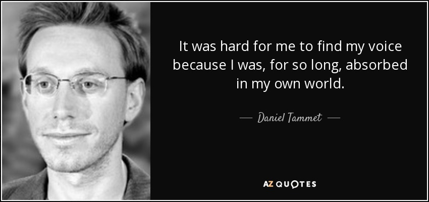 It was hard for me to find my voice because I was, for so long, absorbed in my own world. - Daniel Tammet