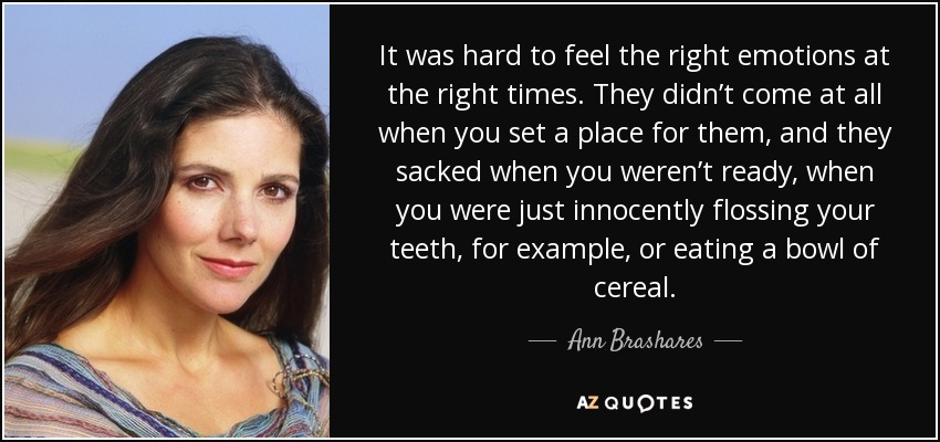 It was hard to feel the right emotions at the right times. They didn't come at all when you set a place for them, and they sacked when you weren't ready, when you were just innocently flossing your teeth, for example, or eating a bowl of cereal. - Ann Brashares