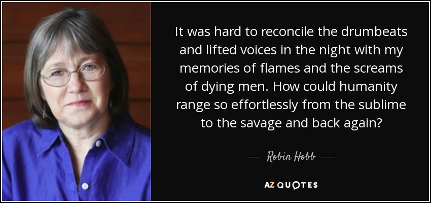 It was hard to reconcile the drumbeats and lifted voices in the night with my memories of flames and the screams of dying men. How could humanity range so effortlessly from the sublime to the savage and back again? - Robin Hobb