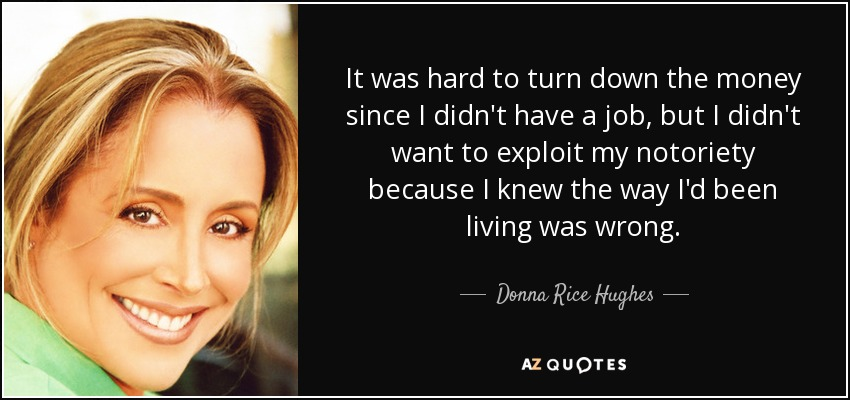 It was hard to turn down the money since I didn't have a job, but I didn't want to exploit my notoriety because I knew the way I'd been living was wrong. - Donna Rice Hughes