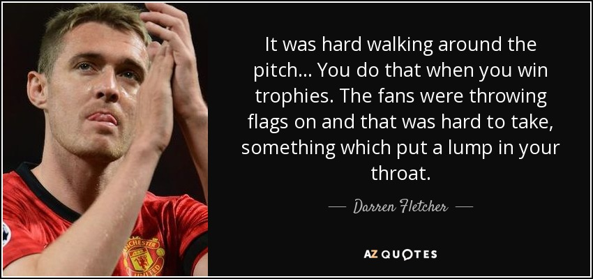 It was hard walking around the pitch... You do that when you win trophies. The fans were throwing flags on and that was hard to take, something which put a lump in your throat. - Darren Fletcher