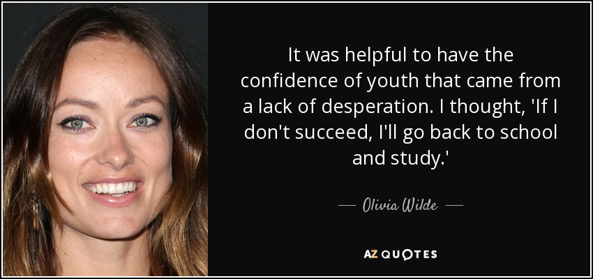 It was helpful to have the confidence of youth that came from a lack of desperation. I thought, 'If I don't succeed, I'll go back to school and study.' - Olivia Wilde