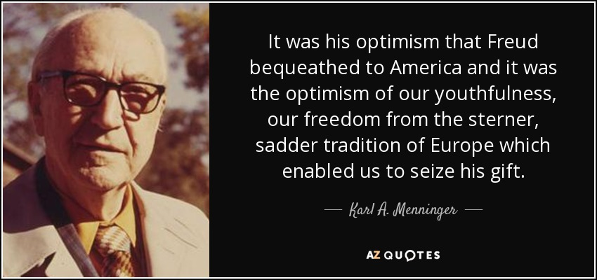 It was his optimism that Freud bequeathed to America and it was the optimism of our youthfulness, our freedom from the sterner, sadder tradition of Europe which enabled us to seize his gift. - Karl A. Menninger
