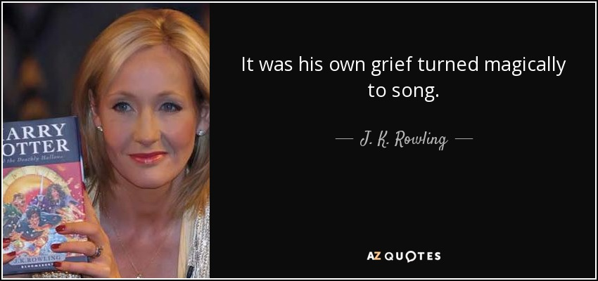 It was his own grief turned magically to song. - J. K. Rowling