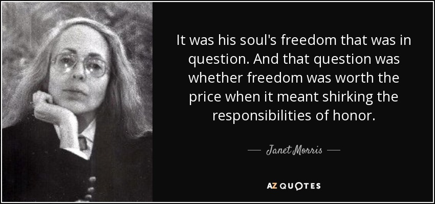 It was his soul's freedom that was in question. And that question was whether freedom was worth the price when it meant shirking the responsibilities of honor. - Janet Morris
