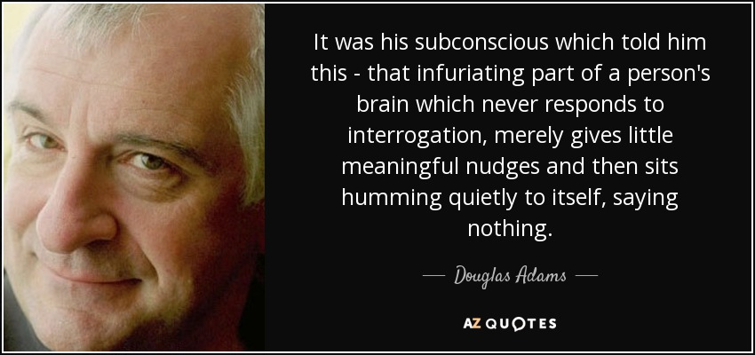 It was his subconscious which told him this - that infuriating part of a person's brain which never responds to interrogation, merely gives little meaningful nudges and then sits humming quietly to itself, saying nothing. - Douglas Adams