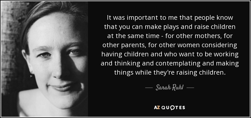 It was important to me that people know that you can make plays and raise children at the same time - for other mothers, for other parents, for other women considering having children and who want to be working and thinking and contemplating and making things while they're raising children. - Sarah Ruhl