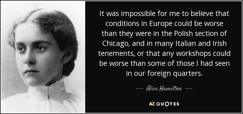It was impossible for me to believe that conditions in Europe could be worse than they were in the Polish section of Chicago, and in many Italian and Irish tenements, or that any workshops could be worse than some of those I had seen in our foreign quarters. - Alice Hamilton