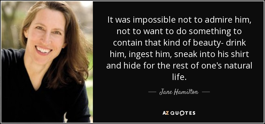 It was impossible not to admire him, not to want to do something to contain that kind of beauty- drink him, ingest him, sneak into his shirt and hide for the rest of one's natural life. - Jane Hamilton