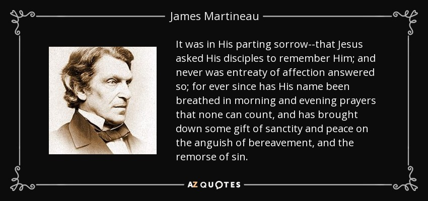 It was in His parting sorrow--that Jesus asked His disciples to remember Him; and never was entreaty of affection answered so; for ever since has His name been breathed in morning and evening prayers that none can count, and has brought down some gift of sanctity and peace on the anguish of bereavement, and the remorse of sin. - James Martineau