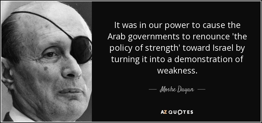 It was in our power to cause the Arab governments to renounce 'the policy of strength' toward Israel by turning it into a demonstration of weakness. - Moshe Dayan