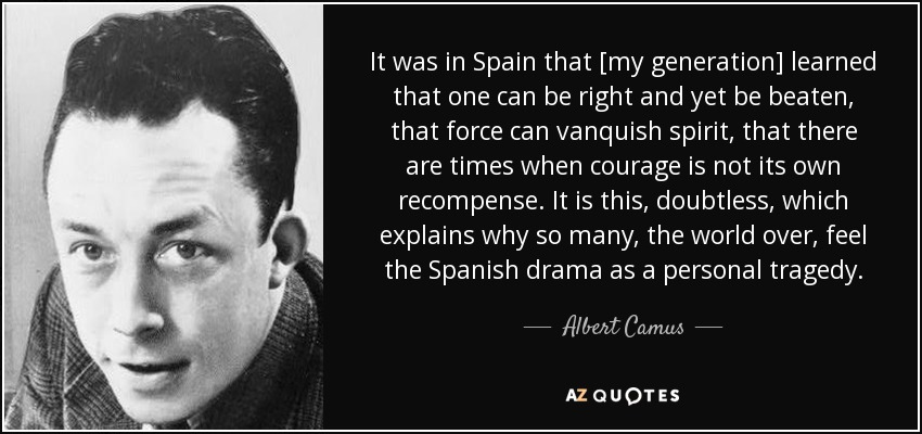 It was in Spain that [my generation] learned that one can be right and yet be beaten, that force can vanquish spirit, that there are times when courage is not its own recompense. It is this, doubtless, which explains why so many, the world over, feel the Spanish drama as a personal tragedy. - Albert Camus