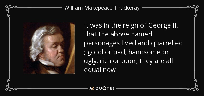 It was in the reign of George II. that the above-named personages lived and quarrelled ; good or bad, handsome or ugly, rich or poor, they are all equal now - William Makepeace Thackeray