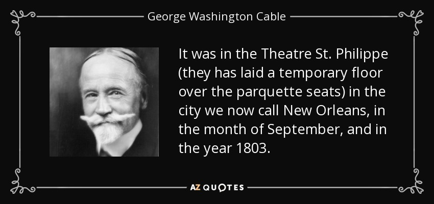 It was in the Theatre St. Philippe (they has laid a temporary floor over the parquette seats) in the city we now call New Orleans, in the month of September, and in the year 1803. - George Washington Cable