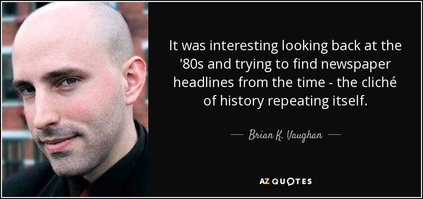 It was interesting looking back at the '80s and trying to find newspaper headlines from the time - the cliché of history repeating itself. - Brian K. Vaughan