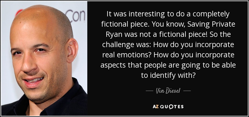 It was interesting to do a completely fictional piece. You know, Saving Private Ryan was not a fictional piece! So the challenge was: How do you incorporate real emotions? How do you incorporate aspects that people are going to be able to identify with? - Vin Diesel