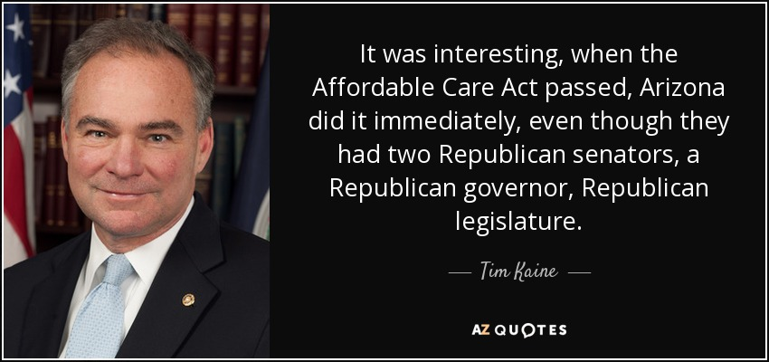It was interesting, when the Affordable Care Act passed, Arizona did it immediately, even though they had two Republican senators, a Republican governor, Republican legislature. - Tim Kaine