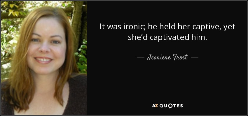 It was ironic; he held her captive, yet she'd captivated him. - Jeaniene Frost