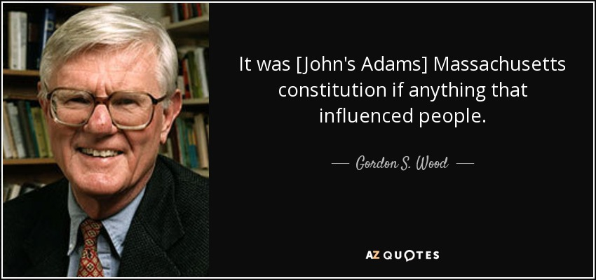 It was [John's Adams] Massachusetts constitution if anything that influenced people. - Gordon S. Wood
