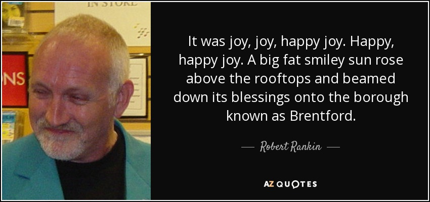 It was joy, joy, happy joy. Happy, happy joy. A big fat smiley sun rose above the rooftops and beamed down its blessings onto the borough known as Brentford. - Robert Rankin