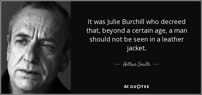 It was Julie Burchill who decreed that, beyond a certain age, a man should not be seen in a leather jacket. - Arthur Smith
