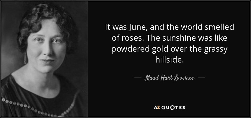It was June, and the world smelled of roses. The sunshine was like powdered gold over the grassy hillside. - Maud Hart Lovelace