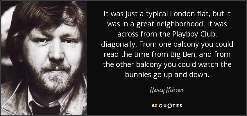It was just a typical London flat, but it was in a great neighborhood. It was across from the Playboy Club, diagonally. From one balcony you could read the time from Big Ben, and from the other balcony you could watch the bunnies go up and down. - Harry Nilsson