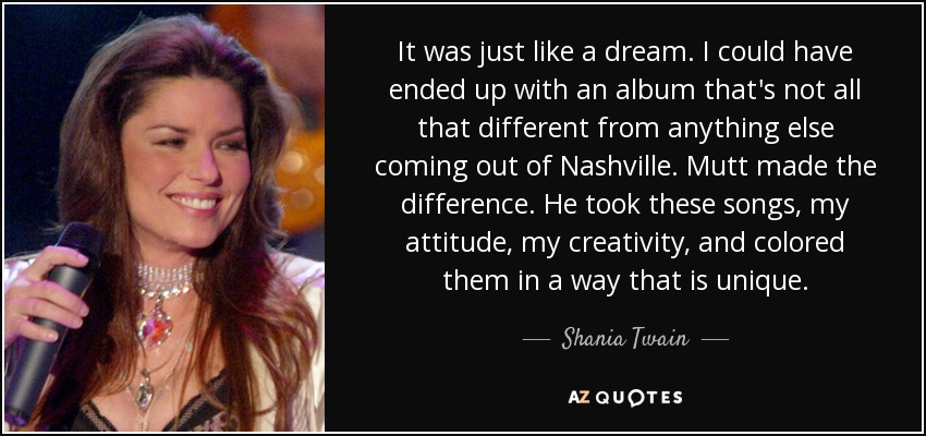 It was just like a dream. I could have ended up with an album that's not all that different from anything else coming out of Nashville. Mutt made the difference. He took these songs, my attitude, my creativity, and colored them in a way that is unique. - Shania Twain