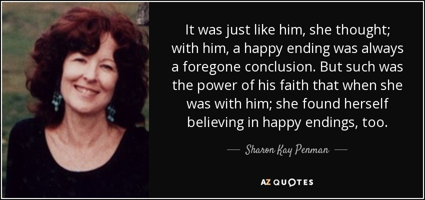 It was just like him, she thought; with him, a happy ending was always a foregone conclusion. But such was the power of his faith that when she was with him; she found herself believing in happy endings, too. - Sharon Kay Penman