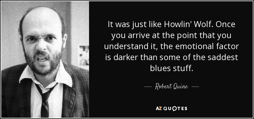 It was just like Howlin' Wolf. Once you arrive at the point that you understand it, the emotional factor is darker than some of the saddest blues stuff. - Robert Quine