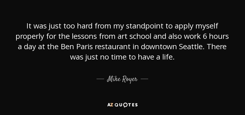 It was just too hard from my standpoint to apply myself properly for the lessons from art school and also work 6 hours a day at the Ben Paris restaurant in downtown Seattle. There was just no time to have a life. - Mike Royer