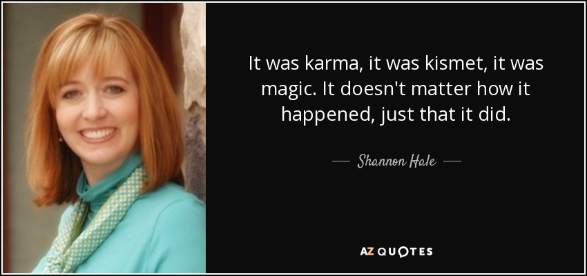 It was karma, it was kismet, it was magic. It doesn't matter how it happened, just that it did. - Shannon Hale