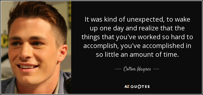 It was kind of unexpected, to wake up one day and realize that the things that you've worked so hard to accomplish, you've accomplished in so little an amount of time. - Colton Haynes