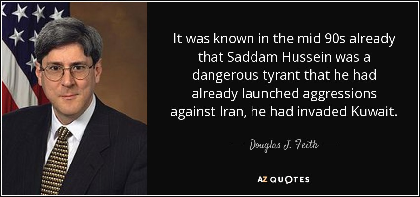 It was known in the mid 90s already that Saddam Hussein was a dangerous tyrant that he had already launched aggressions against Iran, he had invaded Kuwait. - Douglas J. Feith