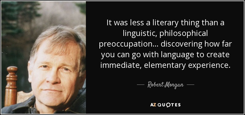 It was less a literary thing than a linguistic, philosophical preoccupation... discovering how far you can go with language to create immediate, elementary experience. - Robert Morgan