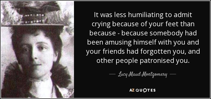 It was less humiliating to admit crying because of your feet than because - because somebody had been amusing himself with you and your friends had forgotten you, and other people patronised you. - Lucy Maud Montgomery