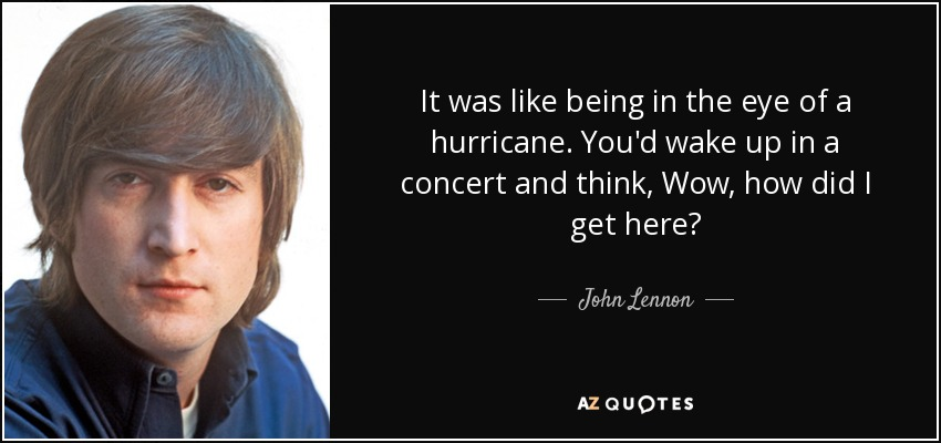 It was like being in the eye of a hurricane. You'd wake up in a concert and think, Wow, how did I get here? - John Lennon