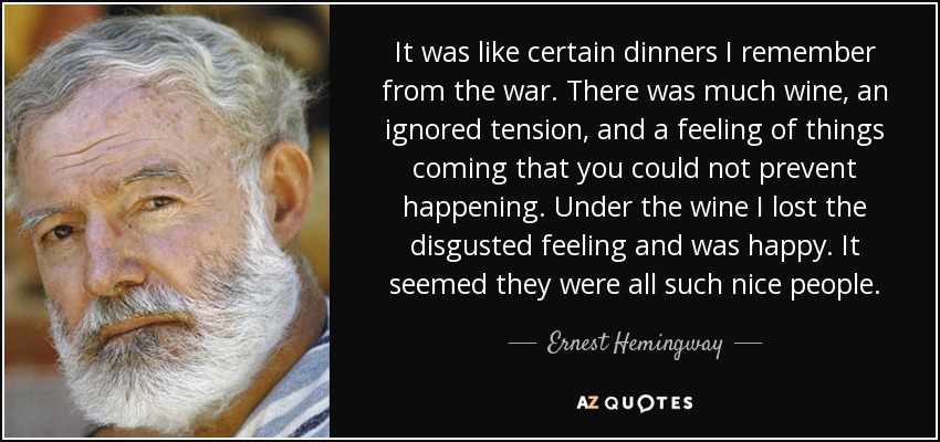 It was like certain dinners I remember from the war. There was much wine, an ignored tension, and a feeling of things coming that you could not prevent happening. Under the wine I lost the disgusted feeling and was happy. It seemed they were all such nice people. - Ernest Hemingway