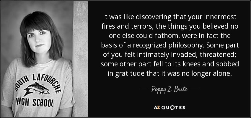 It was like discovering that your innermost fires and terrors, the things you believed no one else could fathom, were in fact the basis of a recognized philosophy. Some part of you felt intimately invaded, threatened; some other part fell to its knees and sobbed in gratitude that it was no longer alone. - Poppy Z. Brite