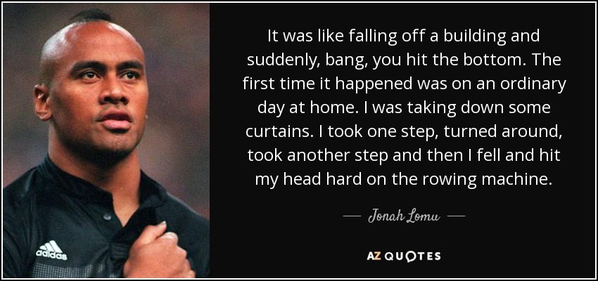 It was like falling off a building and suddenly, bang, you hit the bottom. The first time it happened was on an ordinary day at home. I was taking down some curtains. I took one step, turned around, took another step and then I fell and hit my head hard on the rowing machine. - Jonah Lomu