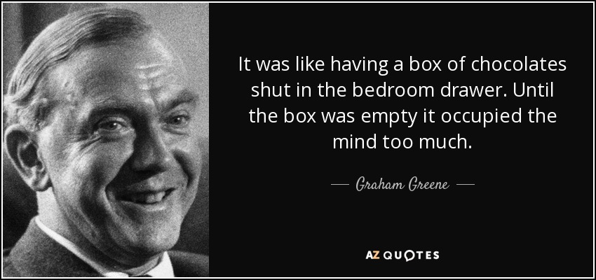It was like having a box of chocolates shut in the bedroom drawer. Until the box was empty it occupied the mind too much. - Graham Greene