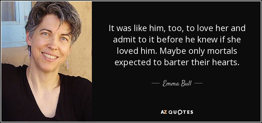 It was like him, too, to love her and admit to it before he knew if she loved him. Maybe only mortals expected to barter their hearts. - Emma Bull