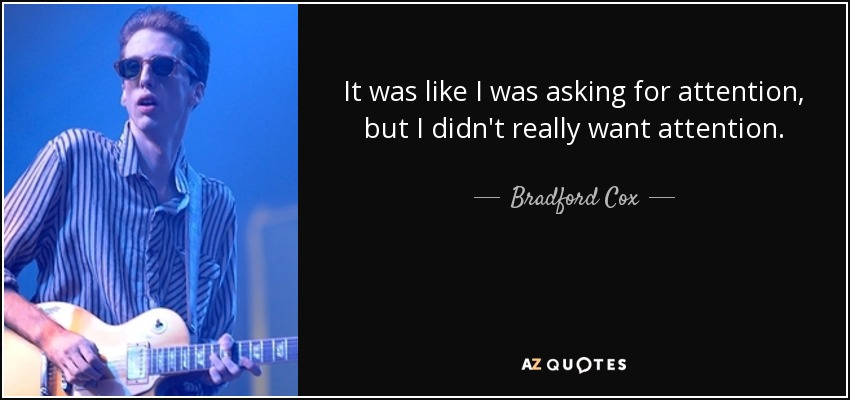 It was like I was asking for attention, but I didn't really want attention. - Bradford Cox