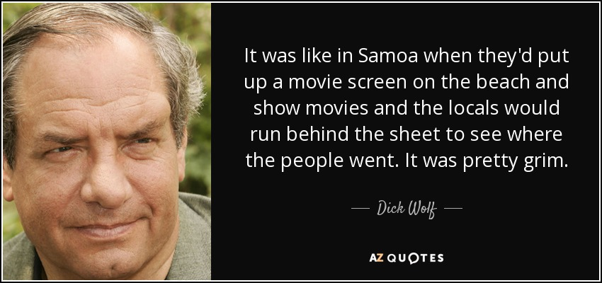 It was like in Samoa when they'd put up a movie screen on the beach and show movies and the locals would run behind the sheet to see where the people went. It was pretty grim. - Dick Wolf