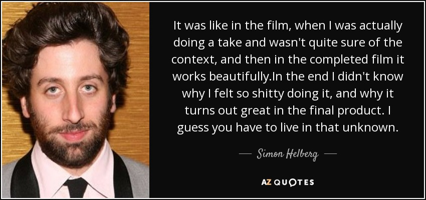 It was like in the film, when I was actually doing a take and wasn't quite sure of the context, and then in the completed film it works beautifully.In the end I didn't know why I felt so shitty doing it, and why it turns out great in the final product. I guess you have to live in that unknown. - Simon Helberg