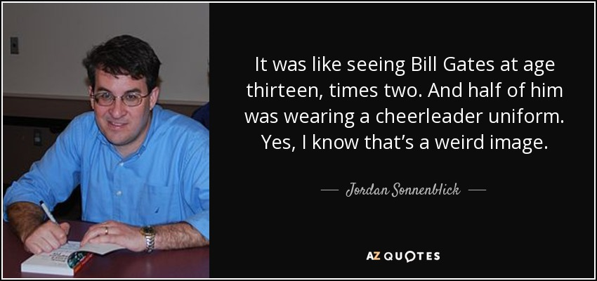It was like seeing Bill Gates at age thirteen, times two. And half of him was wearing a cheerleader uniform. Yes, I know that's a weird image. - Jordan Sonnenblick