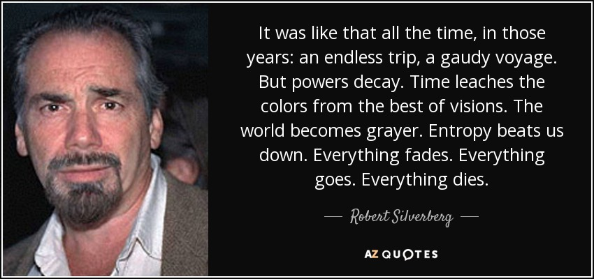 It was like that all the time, in those years: an endless trip, a gaudy voyage. But powers decay. Time leaches the colors from the best of visions. The world becomes grayer. Entropy beats us down. Everything fades. Everything goes. Everything dies. - Robert Silverberg