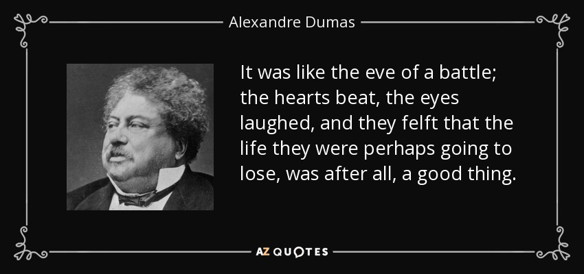 It was like the eve of a battle; the hearts beat, the eyes laughed, and they felft that the life they were perhaps going to lose, was after all, a good thing. - Alexandre Dumas