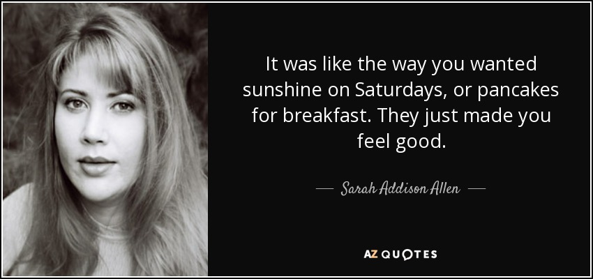 It was like the way you wanted sunshine on Saturdays, or pancakes for breakfast. They just made you feel good. - Sarah Addison Allen