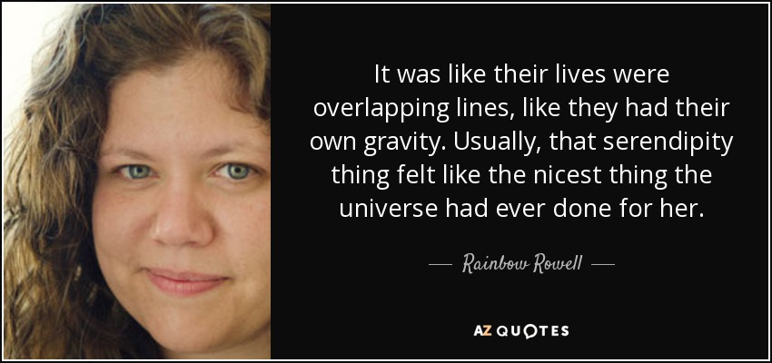 It was like their lives were overlapping lines, like they had their own gravity. Usually, that serendipity thing felt like the nicest thing the universe had ever done for her. - Rainbow Rowell